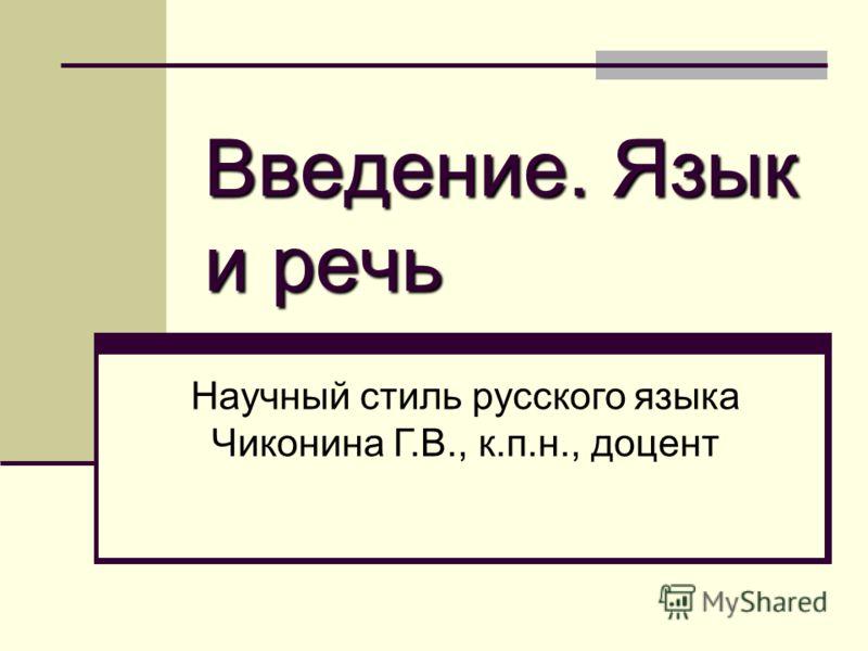 Введение. Язык и речь Научный стиль русского языка Чиконина Г.В., к.п.н., доцент