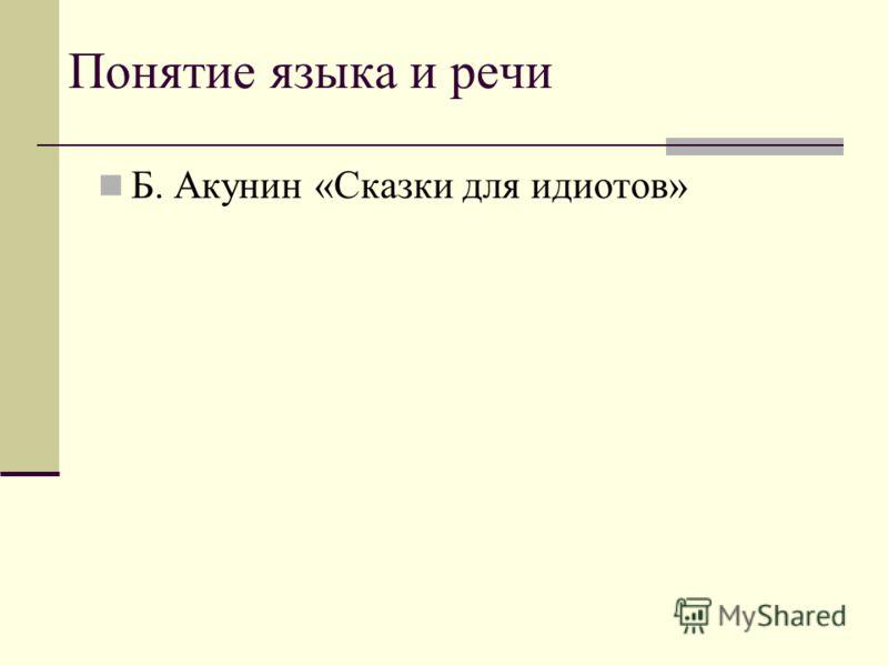Понятие языка и речи Б. Акунин «Сказки для идиотов»