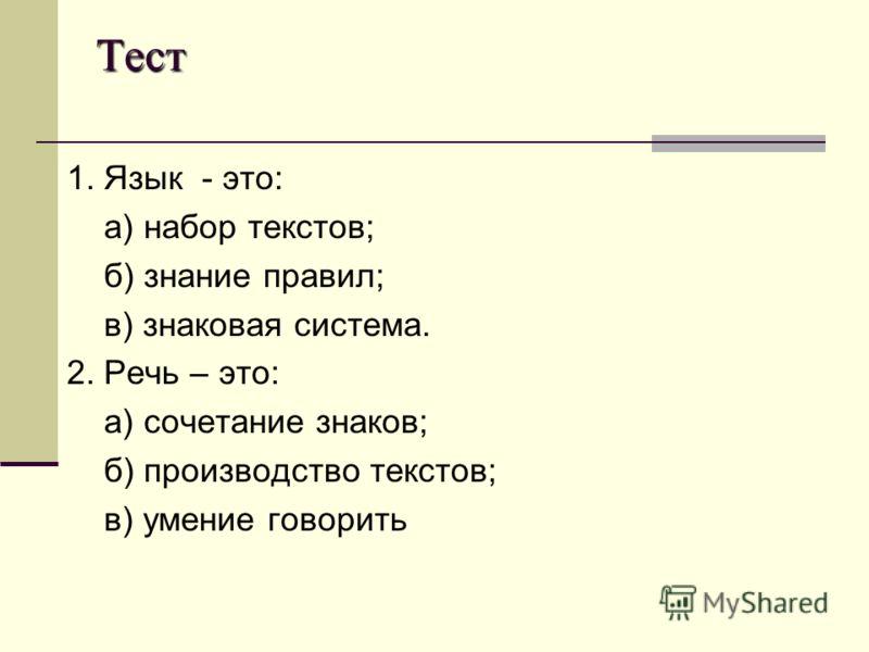 Тест 1. Язык - это: а) набор текстов; б) знание правил; в) знаковая система. 2. Речь – это: а) сочетание знаков; б) производство текстов; в) умение говорить