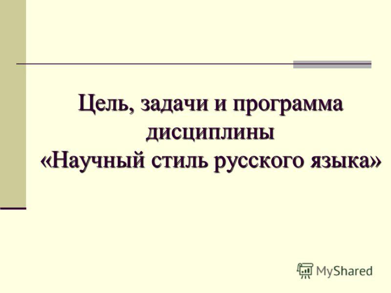 Цель, задачи и программа дисциплины «Научный стиль русского языка»
