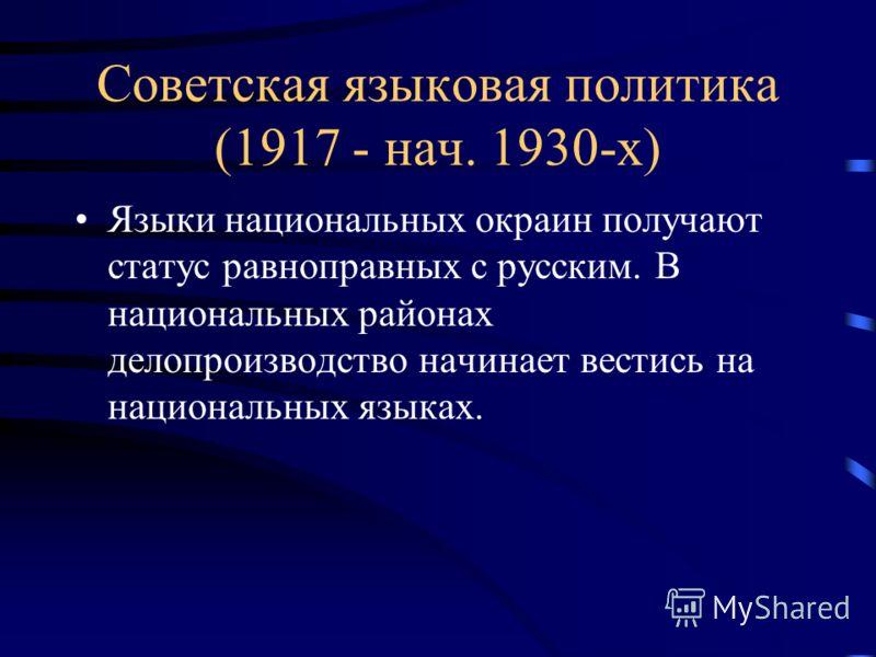 Советская языковая политика (1917 - нач. 1930-х) Языки национальных окраин получают статус равноправных с русским. В национальных районах делопроизводство начинает вестись на национальных языках.