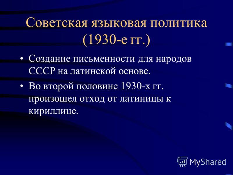 Советская языковая политика (1930-е гг.) Создание письменности для народов СССР на латинской основе. Во второй половине 1930-х гг. произошел отход от латиницы к кириллице.