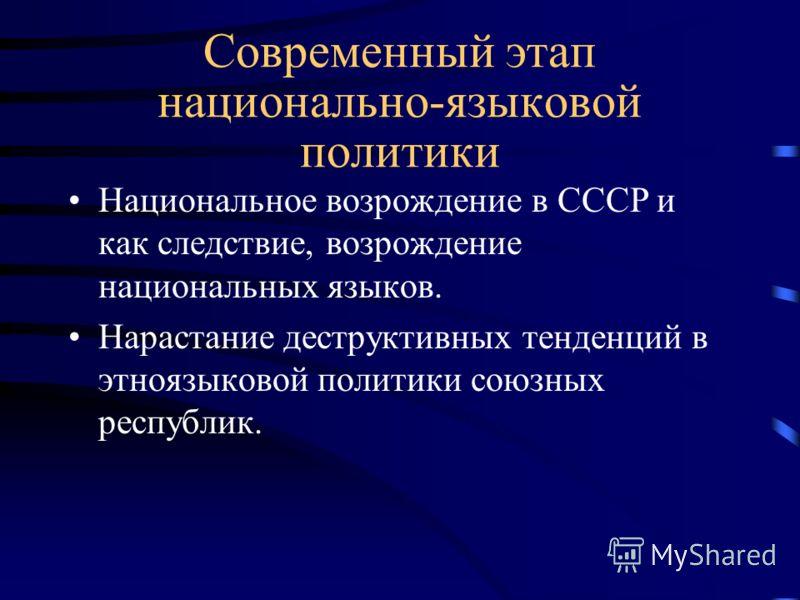 Современный этап национально-языковой политики Национальное возрождение в СССР и как следствие, возрождение национальных языков. Нарастание деструктивных тенденций в этноязыковой политики союзных республик.