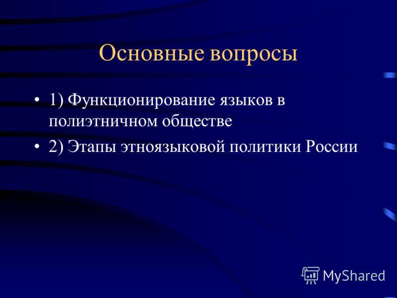 Основные вопросы 1) Функционирование языков в полиэтничном обществе 2) Этапы этноязыковой политики России