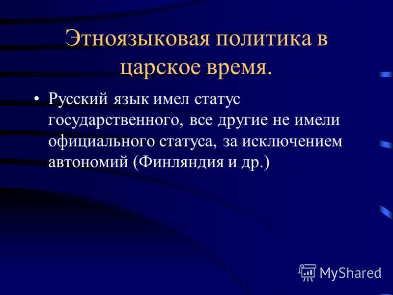 Этноязыковая политика в царское время. Русский язык имел статус государственного, все другие не имели официального статуса, за исключением автономий (Финляндия и др.)