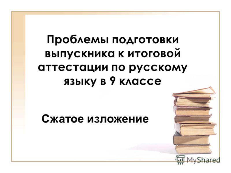 Проблемы подготовки выпускника к итоговой аттестации по русскому языку в 9 классе Сжатое изложение