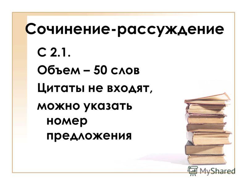 Сочинение-рассуждение С 2.1. Объем – 50 слов Цитаты не входят, можно указать номер предложения