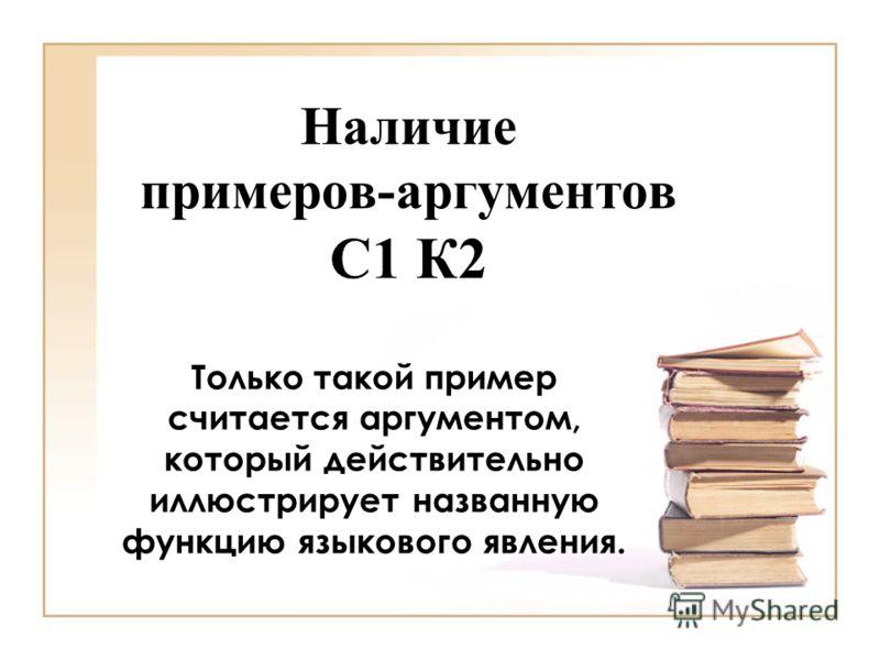 Наличие примеров-аргументов С1 К2 Только такой пример считается аргументом, который действительно иллюстрирует названную функцию языкового явления.