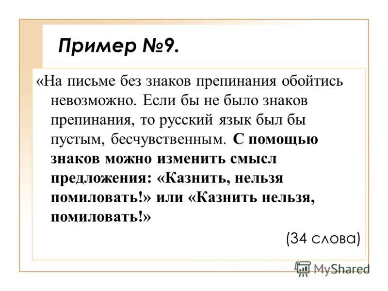 Пример 9. «На письме без знаков препинания обойтись невозможно. Если бы не было знаков препинания, то русский язык был бы пустым, бесчувственным. С помощью знаков можно изменить смысл предложения: «Казнить, нельзя помиловать!» или «Казнить нельзя, по