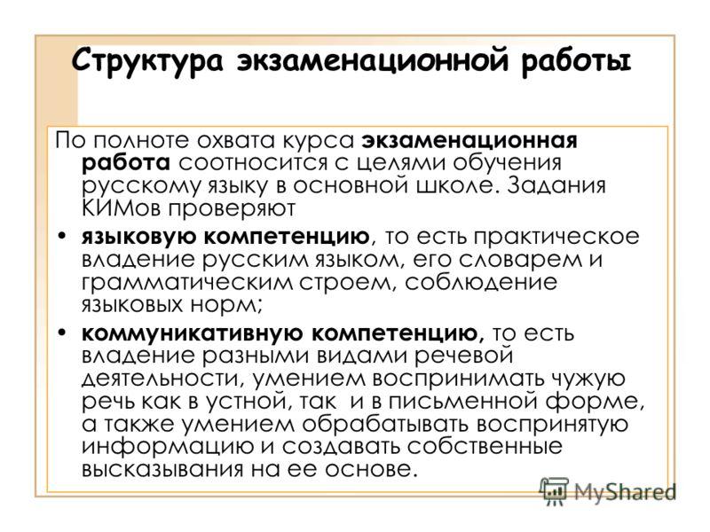 Структура экзаменационной работы По полноте охвата курса экзаменационная работа соотносится с целями обучения русскому языку в основной школе. Задания КИМов проверяют языковую компетенцию, то есть практическое владение русским языком, его словарем и