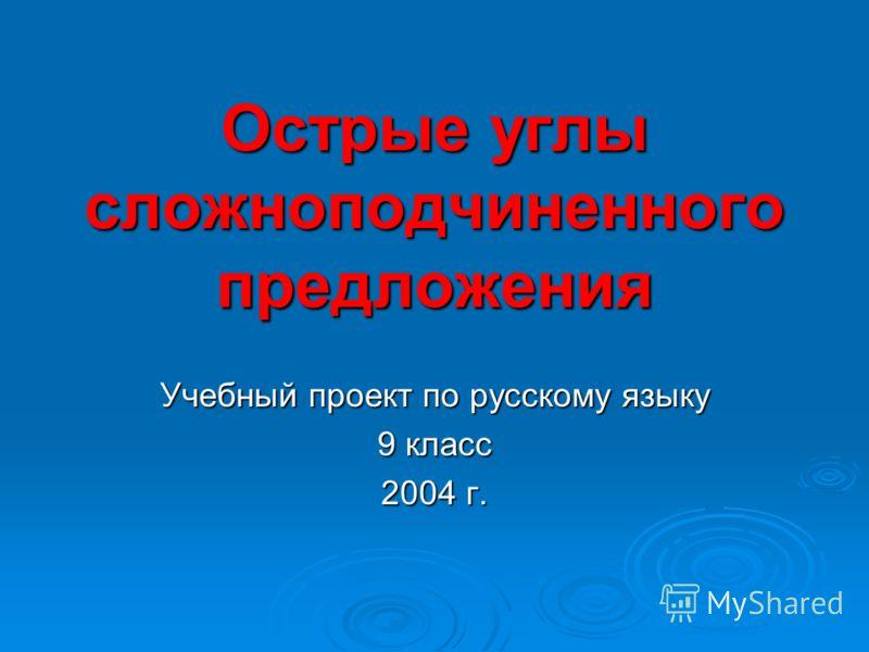 Острые углы сложноподчиненного предложения Учебный проект по русскому языку 9 класс 2004 г.