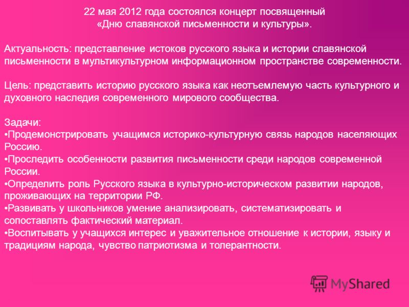 22 мая 2012 года состоялся концерт посвященный «Дню славянской письменности и культуры». Актуальность: представление истоков русского языка и истории славянской письменности в мультикультурном информационном пространстве современности. Цель: представ