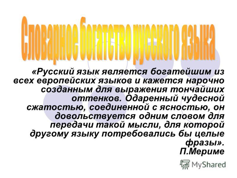 «Русский язык является богатейшим из всех европейских языков и кажется нарочно созданным для выражения тончайших оттенков. Одаренный чудесной сжатостью, соединенной с ясностью, он довольствуется одним словом для передачи такой мысли, для которой друг