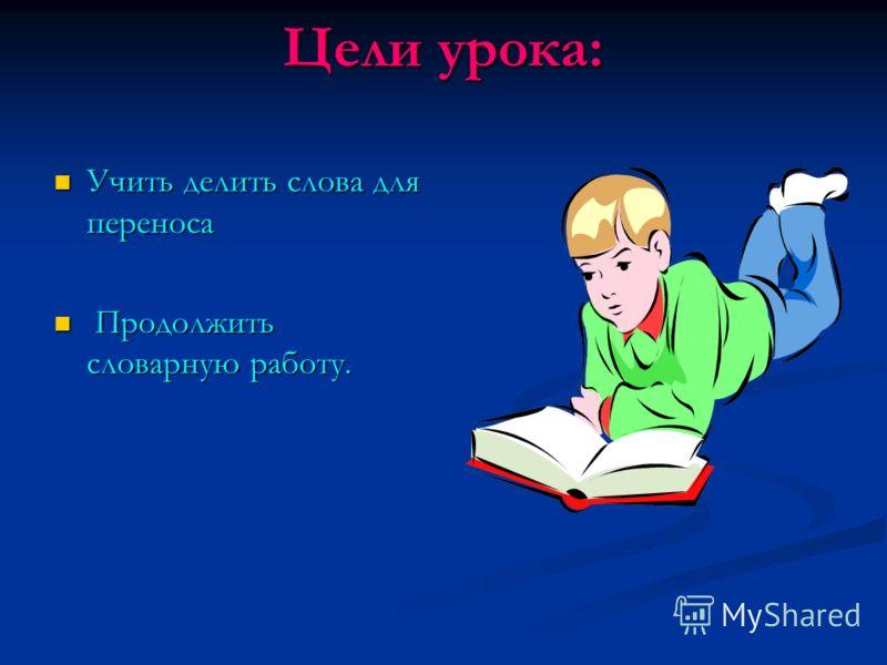Цели урока: Учить делить слова для переноса Учить делить слова для переноса Продолжить словарную работу. Продолжить словарную работу.