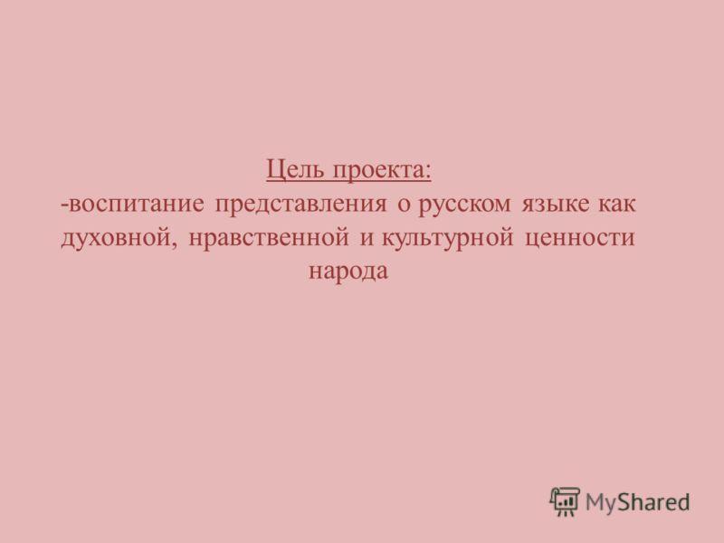 Цель проекта: -воспитание представления о русском языке как духовной, нравственной и культурной ценности народа