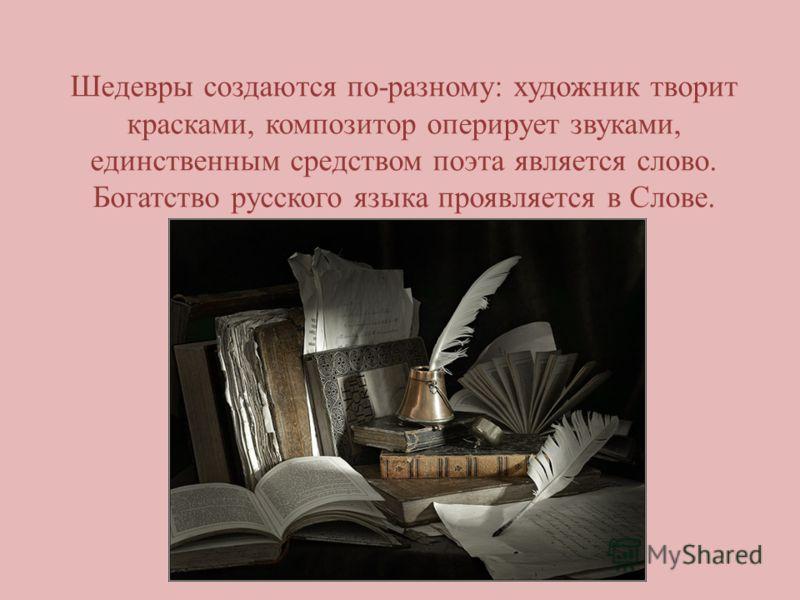 Шедевры создаются по-разному: художник творит красками, композитор оперирует звуками, единственным средством поэта является слово. Богатство русского языка проявляется в Слове.
