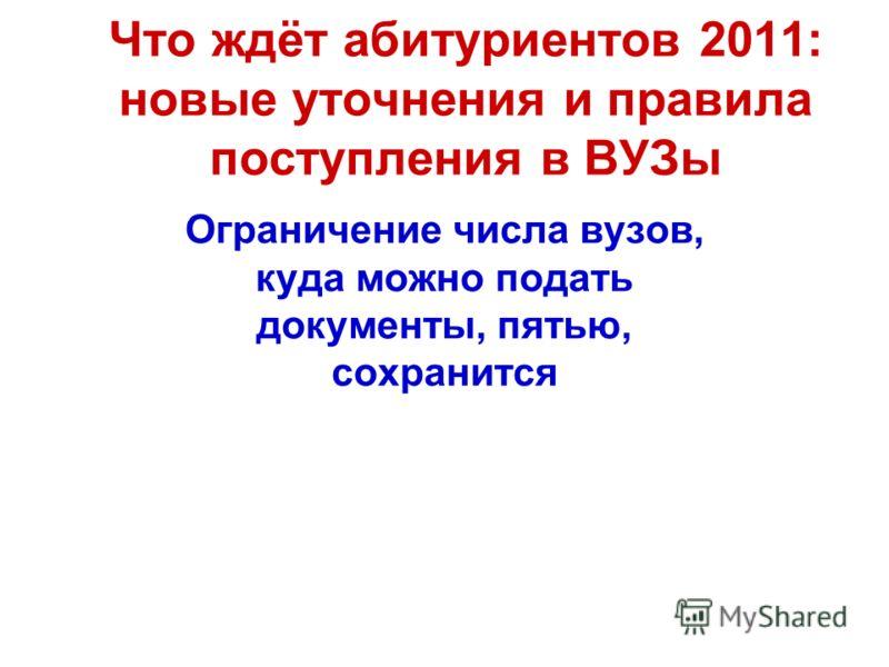 Что ждёт абитуриентов 2011: новые уточнения и правила поступления в ВУЗы Ограничение числа вузов, куда можно подать документы, пятью, сохранится