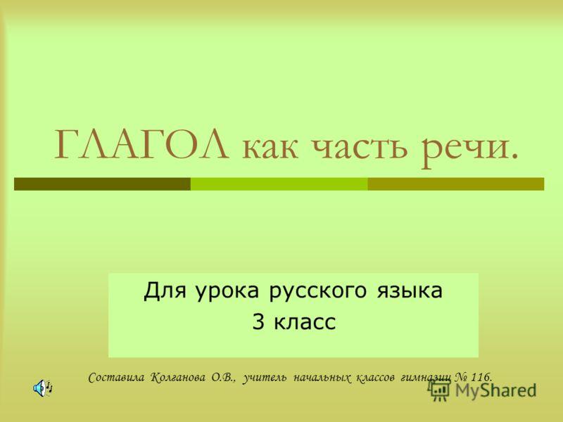 ГЛАГОЛ как часть речи. Для урока русского языка 3 класс Составила Колганова О.В., учитель начальных классов гимназии 116.