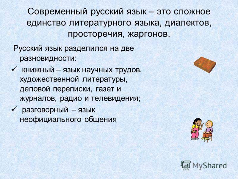 Современный русский язык – это сложное единство литературного языка, диалектов, просторечия, жаргонов. Русский язык разделился на две разновидности: книжный – язык научных трудов, художественной литературы, деловой переписки, газет и журналов, радио
