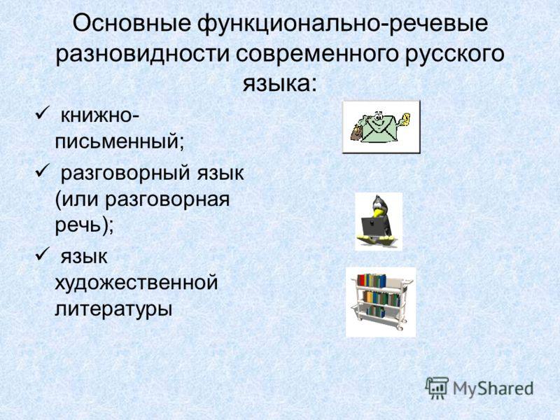 Основные функционально-речевые разновидности современного русского языка: книжно- письменный; разговорный язык (или разговорная речь); язык художественной литературы