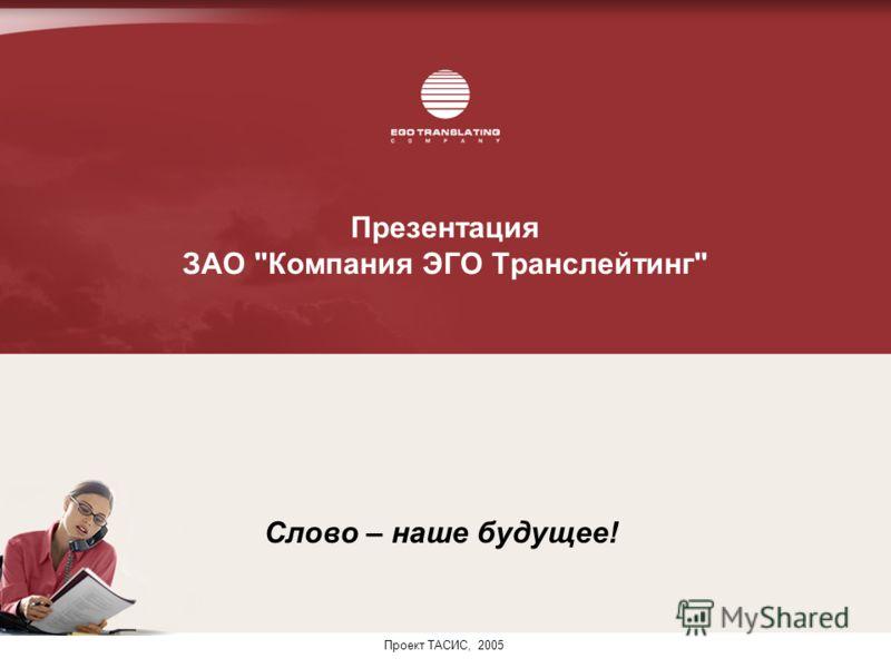 Презентация ЗАО Компания ЭГО Транслейтинг Слово – наше будущее! Проект ТАСИС, 2005