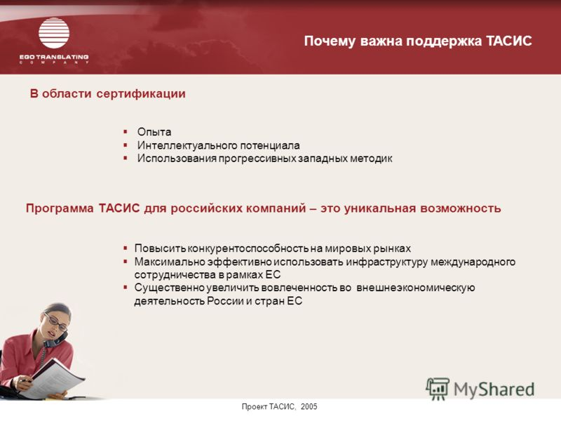 Проект ТАСИС, 2005 В области сертификации Программа ТАСИС для российских компаний – это уникальная возможность Почему важна поддержка ТАСИС Повысить конкурентоспособность на мировых рынках Максимально эффективно использовать инфраструктуру международ