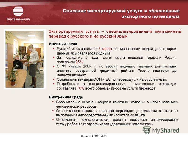 Проект ТАСИС, 2005 Описание экспортируемой услуги и обоснование экспортного потенциала Экспортируемая услуга – специализированный письменный перевод с русского и на русский язык Внутренняя среда Внешняя среда Русский язык занимает 7 место по численно