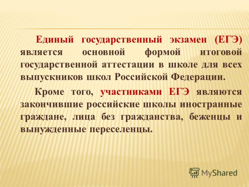 Единый государственный экзамен (ЕГЭ) является основной формой итоговой государственной аттестации в школе для всех выпускников школ Российской Федерации. Кроме того, участниками ЕГЭ являются закончившие российские школы иностранные граждане, лица без