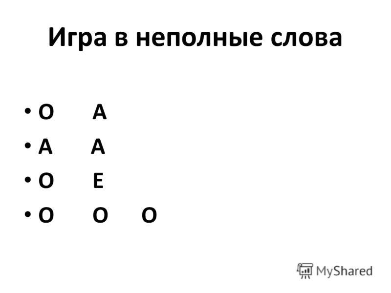 Игра в неполные слова О А А А О Е О О О