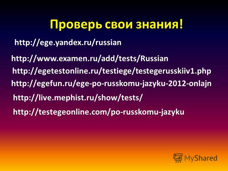 Проверь свои знания! http://ege.yandex.ru/russian http://ege.yandex.ru/russian http://www.examen.ru/add/tests/Russian http://egetestonline.ru/testiege/testegerusskiiv1.php http://egetestonline.ru/testiege/testegerusskiiv1.php http://egefun.ru/ege-po-
