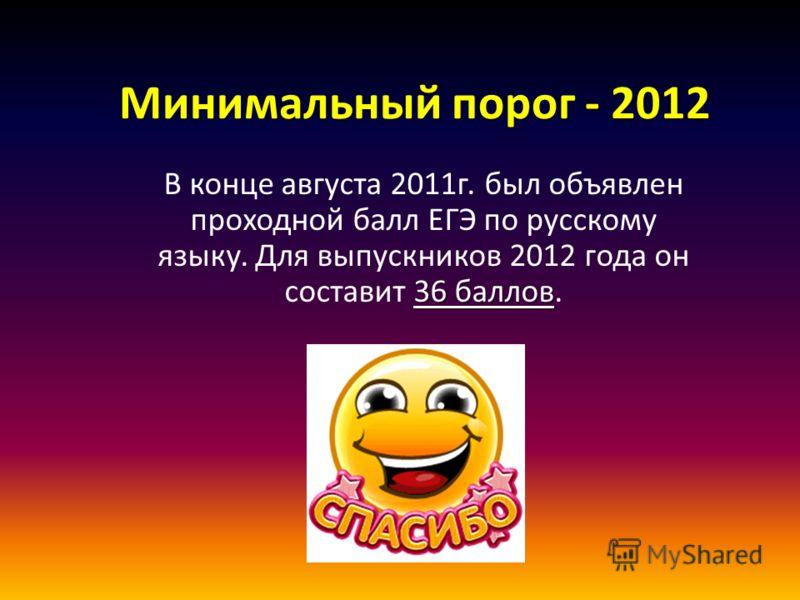 Минимальный порог - 2012 36 баллов В конце августа 2011г. был объявлен проходной балл ЕГЭ по русскому языку. Для выпускников 2012 года он составит 36 баллов.