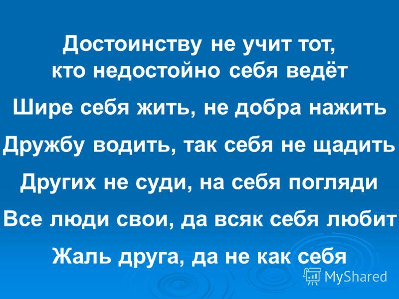 Достоинству не учит тот, кто недостойно себя ведёт Шире себя жить, не добра нажить Дружбу водить, так себя не щадить Других не суди, на себя погляди Все люди свои, да всяк себя любит Жаль друга, да не как себя