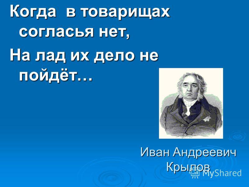 Иван Андреевич Крылов Когда в товарищах согласья нет, На лад их дело не пойдёт…