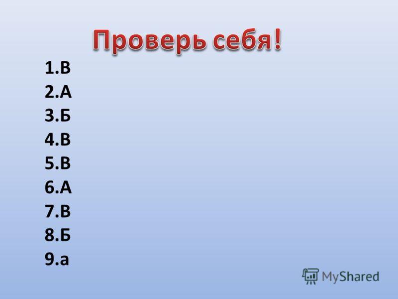 1.В 2.А 3.Б 4.В 5.В 6.А 7.В 8.Б 9.а