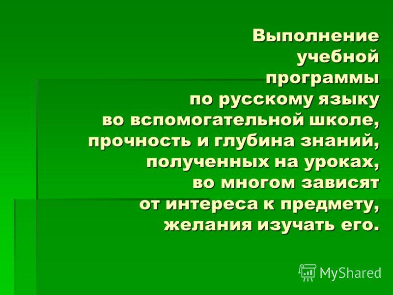 Выполнениеучебнойпрограммы по русскому языку во вспомогательной школе, прочность и глубина знаний, полученных на уроках, во многом зависят от интереса к предмету, желания изучать его.