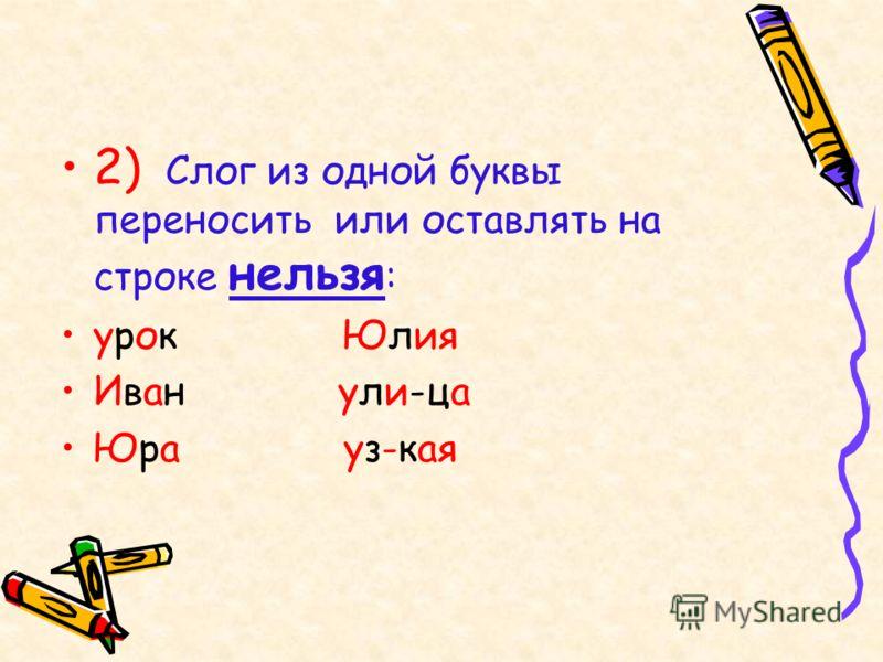 2) Слог из одной буквы переносить или оставлять на строке нельзя : урок Юлия Иван ули-ца Юра уз-кая