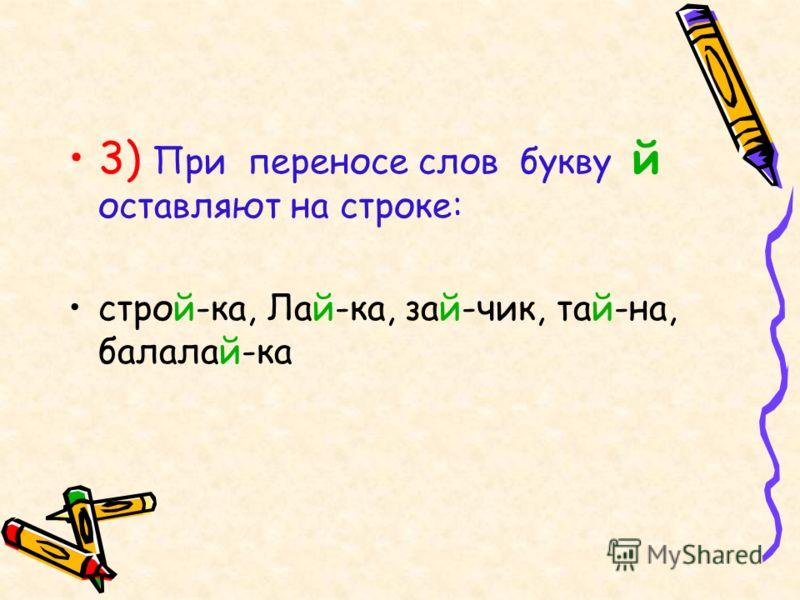 3) При переносе слов букву й оставляют на строке: строй-ка, Лай-ка, зай-чик, тай-на, балалай-ка