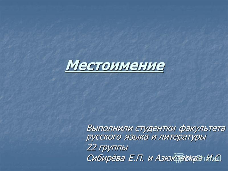 Местоимение Выполнили студентки факультета русского языка и литературы 22 группы Сибирёва Е.П. и Азюковская И.С.