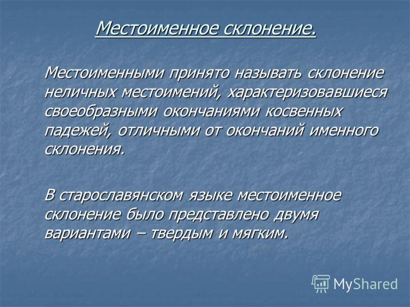 Местоименное склонение. Местоименными принято называть склонение неличных местоимений, характеризовавшиеся своеобразными окончаниями косвенных падежей, отличными от окончаний именного склонения. В старославянском языке местоименное склонение было пре