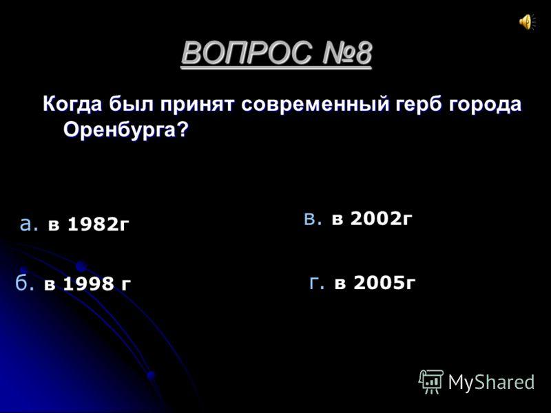 ВОПРОС 8 Когда был принят современный герб города Оренбурга? а. в 1982г б. в 1998 г в. в 2002г г. в 2005г