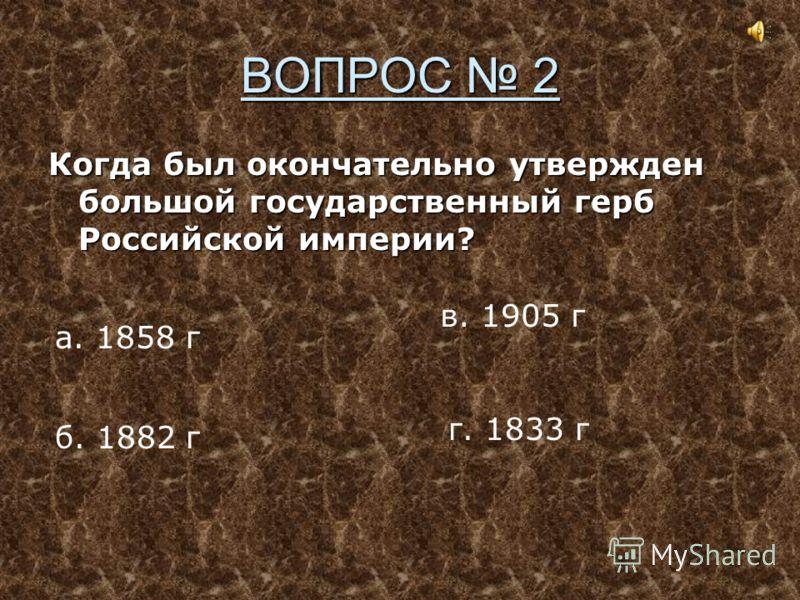 ВОПРОС 2 Когда был окончательно утвержден большой государственный герб Российской империи? а. 1858 г б. 1882 г в. 1905 г г. 1833 г