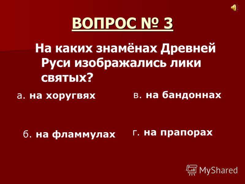 ВОПРОС 3 На каких знамёнах Древней Руси изображались лики святых? а. на хоругвях б. на фламмулах в. на бандоннах г. на прапорах