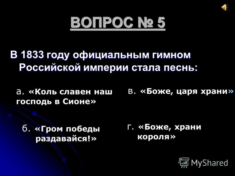 ВОПРОС 5 В 1833 году официальным гимном Российской империи стала песнь: а. «Коль славен наш господь в Сионе» б. «Гром победы раздавайся!» в. «Боже, царя храни» г. «Боже, храни короля»