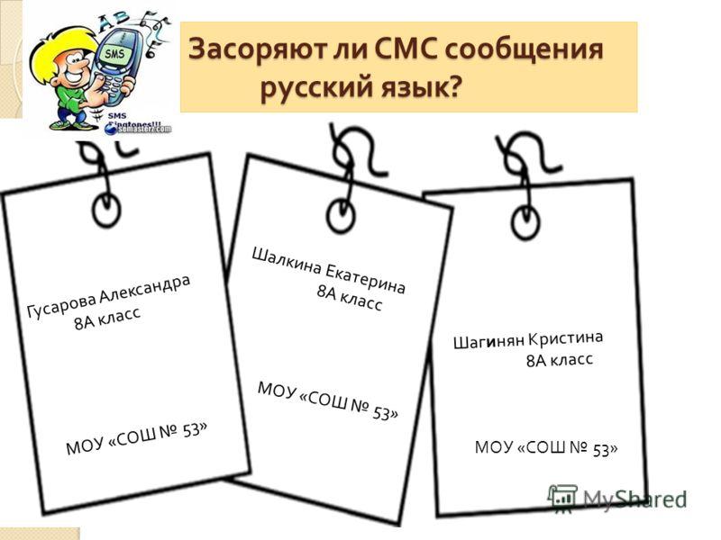 Засоряют ли СМС сообщения русский язык ? Гусарова Александра 8А класс Шалкина Екатерина 8А класс Шагинян Кристина 8А класс МОУ «СОШ 53»