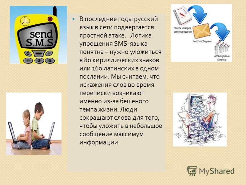 В последние годы русский язык в сети подвергается яростной атаке. Логика упрощения SMS- языка понятна – нужно уложиться в 80 кириллических знаков или 160 латинских в одном послании. Мы считаем, что искажения слов во время переписки возникают именно и