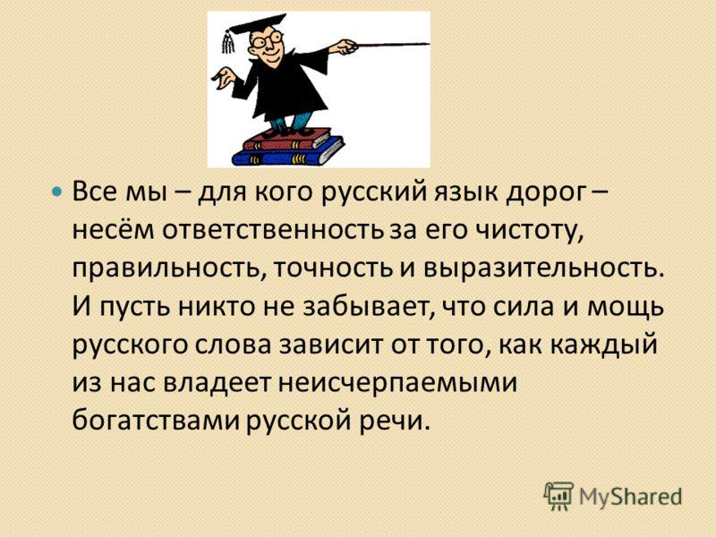 Все мы – для кого русский язык дорог – несём ответственность за его чистоту, правильность, точность и выразительность. И пусть никто не забывает, что сила и мощь русского слова зависит от того, как каждый из нас владеет неисчерпаемыми богатствами рус
