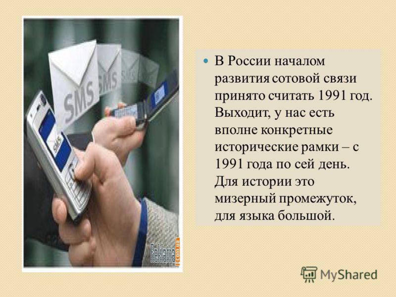 В России началом развития сотовой связи принято считать 1991 год. Выходит, у нас есть вполне конкретные исторические рамки – с 1991 года по сей день. Для истории это мизерный промежуток, для языка большой.