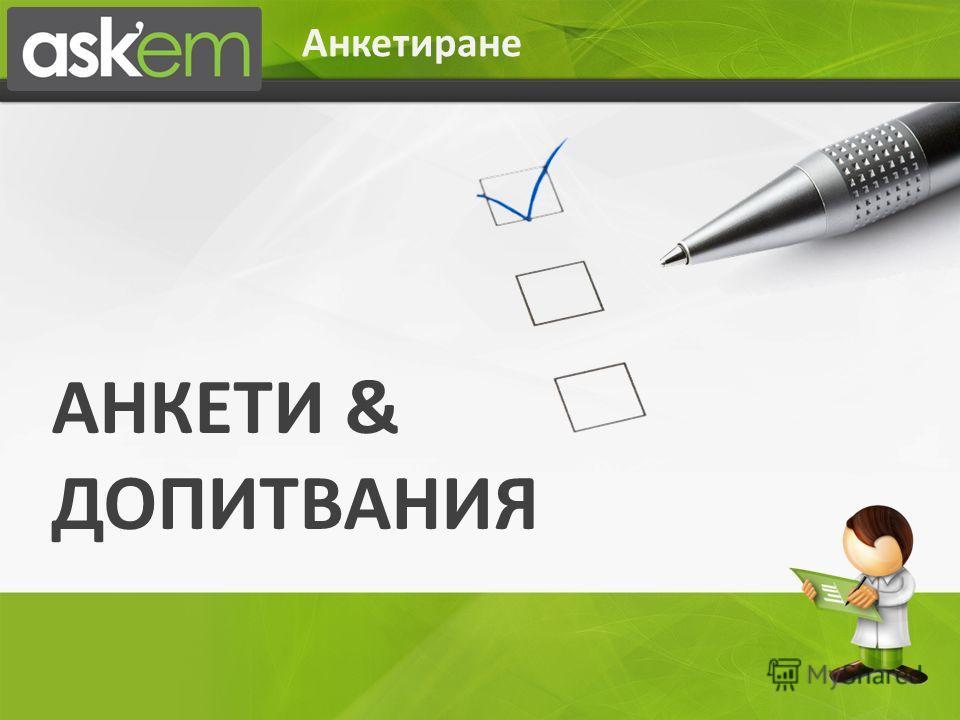 Анкетиране АНКЕТИ & ДОПИТВАНИЯ