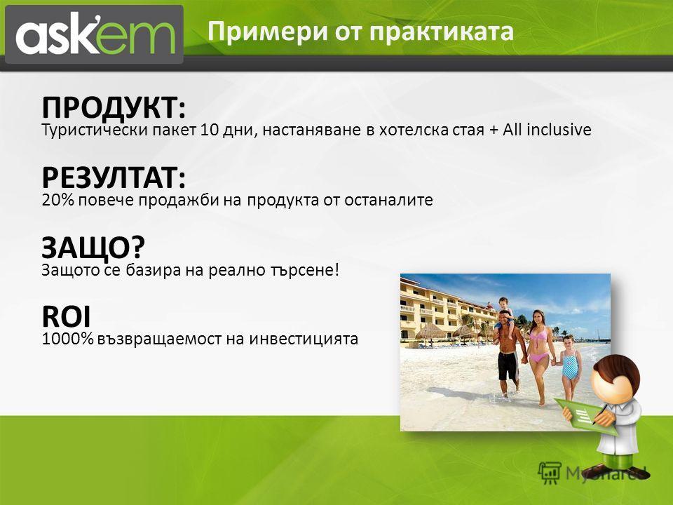ПРОДУКТ: Туристически пакет 10 дни, настаняване в хотелска стая + All inclusive РЕЗУЛТАТ: 20% повече продажби на продукта от останалите ЗАЩО? Защото се базира на реално търсене! ROI 1000% възвращаемост на инвестицията