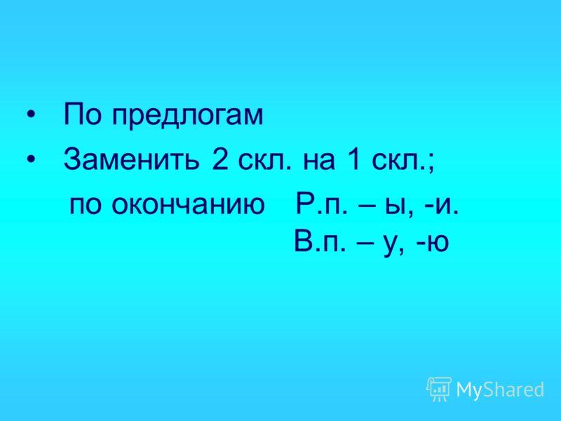 По предлогам Заменить 2 скл. на 1 скл.; по окончанию Р.п. – ы, -и. В.п. – у, -ю